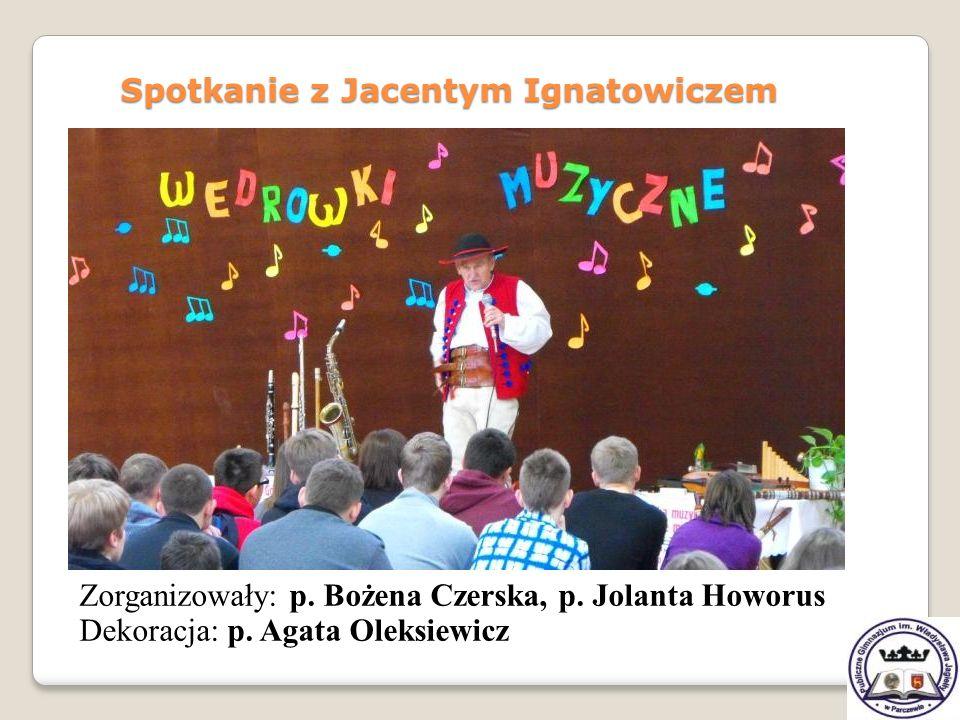 Zorganizowały: p. Bożena Czerska, p. Jolanta Howorus Dekoracja: p. Agata Oleksiewicz Spotkanie z Jacentym Ignatowiczem