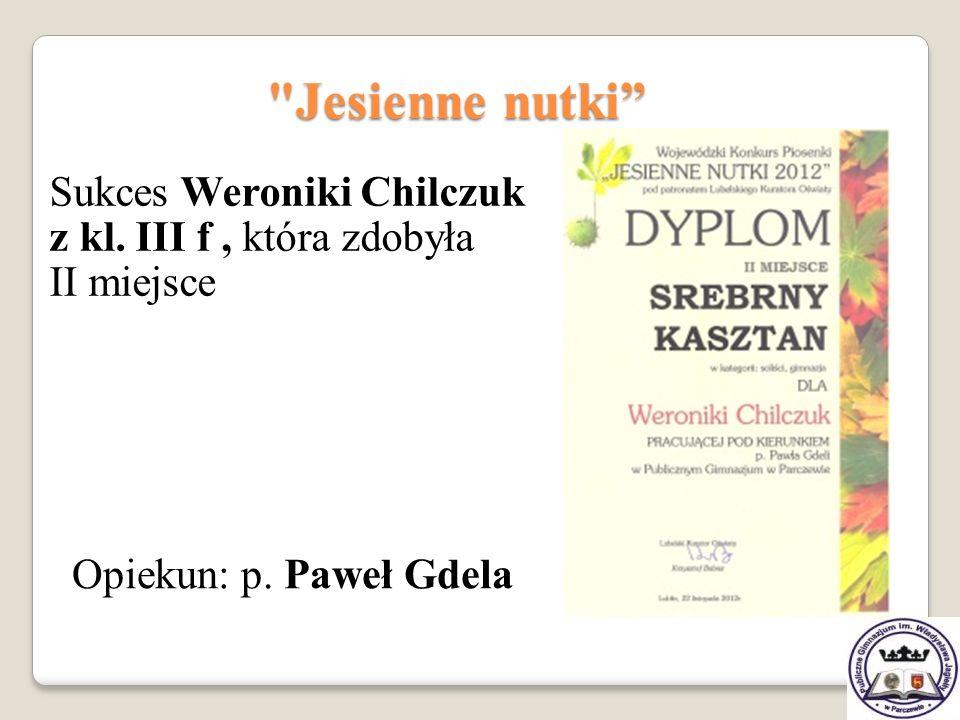 Jesienne nutki Opiekun: p.Paweł Gdela Sukces Weroniki Chilczuk z kl.