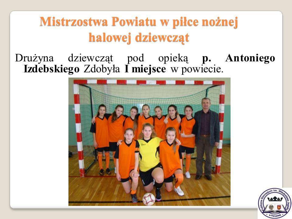 Mistrzostwa Powiatu w piłce nożnej halowej dziewcząt Drużyna dziewcząt pod opieką p. Antoniego Izdebskiego Zdobyła I miejsce w powiecie.