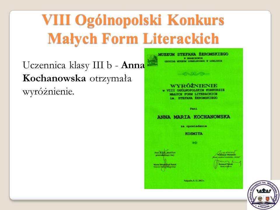 VIII Ogólnopolski Konkurs Małych Form Literackich Uczennica klasy III b - Anna Kochanowska otrzymała wyróżnienie.