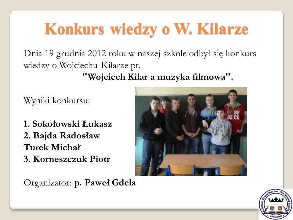 Konkurs wiedzy o W. Kilarze Dnia 19 grudnia 2012 roku w naszej szkole odbył się konkurs wiedzy o Wojciechu Kilarze pt.