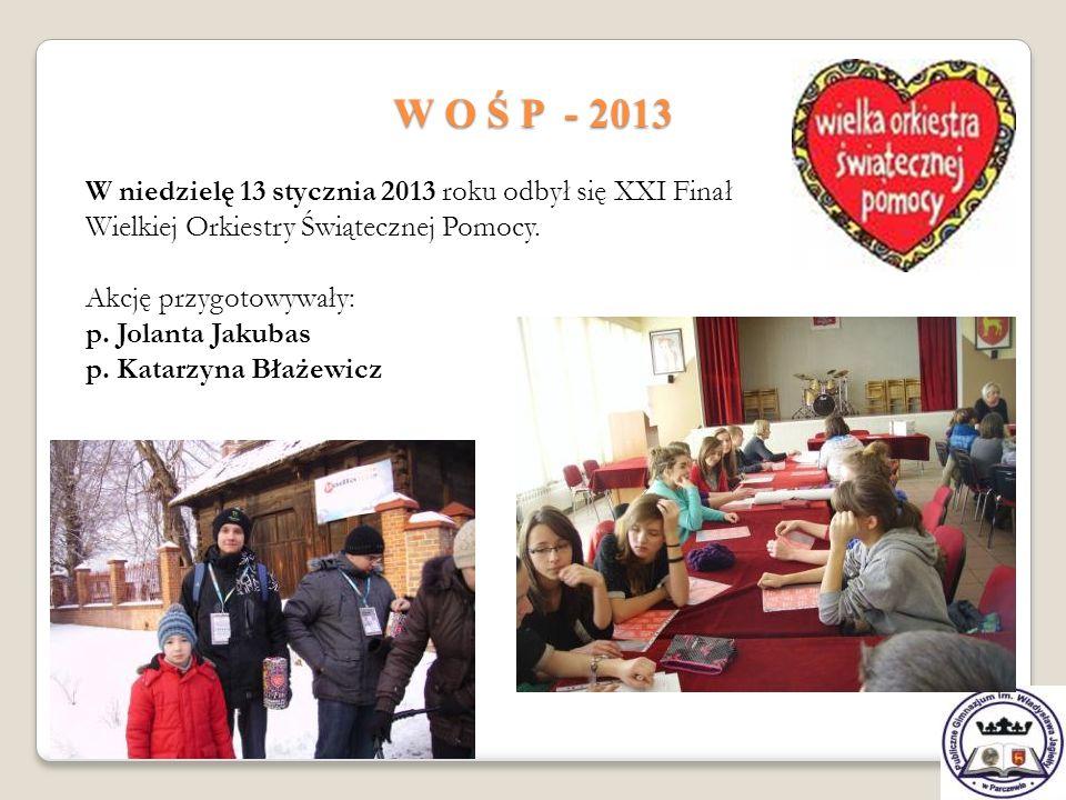 W O Ś P - 2013 W niedzielę 13 stycznia 2013 roku odbył się XXI Finał Wielkiej Orkiestry Świątecznej Pomocy. Akcję przygotowywały: p. Jolanta Jakubas p