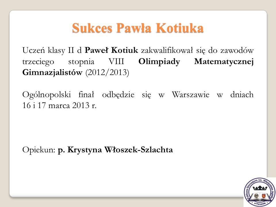 Sukces Pawła Kotiuka Uczeń klasy II d Paweł Kotiuk zakwalifikował się do zawodów trzeciego stopnia VIII Olimpiady Matematycznej Gimnazjalistów (2012/2