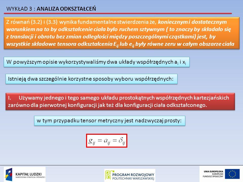 Z równań (3.2) i (3.3) wynika fundamentalne stwierdzenia że, koniecznym i dostatecznym warunkiem na to by odkształcenie ciała było ruchem sztywnym ( to znaczy by składało się z translacji i obrotu bez zmian odległości między poszczególnymi cząstkami) jest, by wszystkie składowe tensora odkształcenia E ij lub e ij były równe zeru w całym obszarze ciała Z równań (3.2) i (3.3) wynika fundamentalne stwierdzenia że, koniecznym i dostatecznym warunkiem na to by odkształcenie ciała było ruchem sztywnym ( to znaczy by składało się z translacji i obrotu bez zmian odległości między poszczególnymi cząstkami) jest, by wszystkie składowe tensora odkształcenia E ij lub e ij były równe zeru w całym obszarze ciała W powyższym opisie wykorzystywaliśmy dwa układy współrzędnych a i i x i Istnieją dwa szczególnie korzystne sposoby wyboru współrzędnych: I.Używamy jednego i tego samego układu prostokątnych współrzędnych kartezjańskich zarówno dla pierwotnej konfiguracji jak też dla konfiguracji ciała odkształconego.