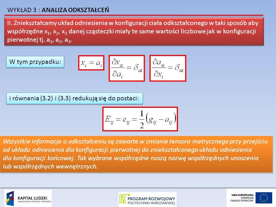 II. Zniekształcamy układ odniesienia w konfiguracji ciała odkształconego w taki sposób aby współrzędne x 1, x 2, x 3 danej cząsteczki miały te same wa