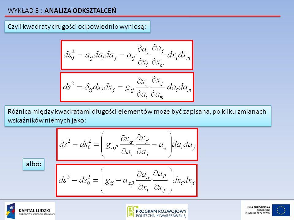 Czyli kwadraty długości odpowiednio wyniosą: Różnica między kwadratami długości elementów może być zapisana, po kilku zmianach wskaźników niemych jako: Różnica między kwadratami długości elementów może być zapisana, po kilku zmianach wskaźników niemych jako: albo: WYKŁAD 3 : ANALIZA ODKSZTAŁCEŃ