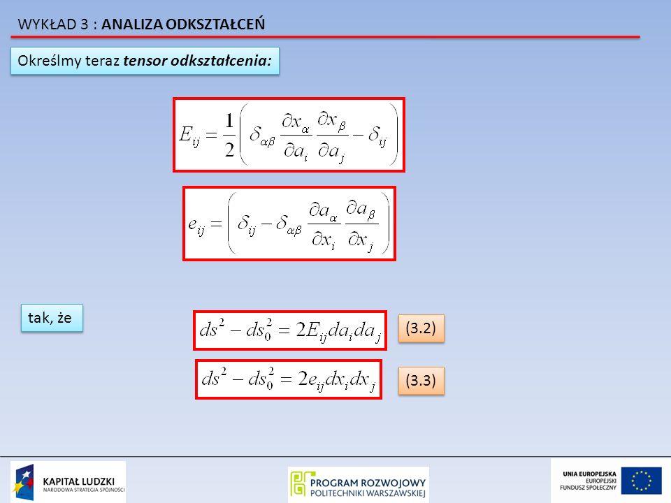 Określmy teraz tensor odkształcenia: tak, że (3.2) (3.3) WYKŁAD 3 : ANALIZA ODKSZTAŁCEŃ