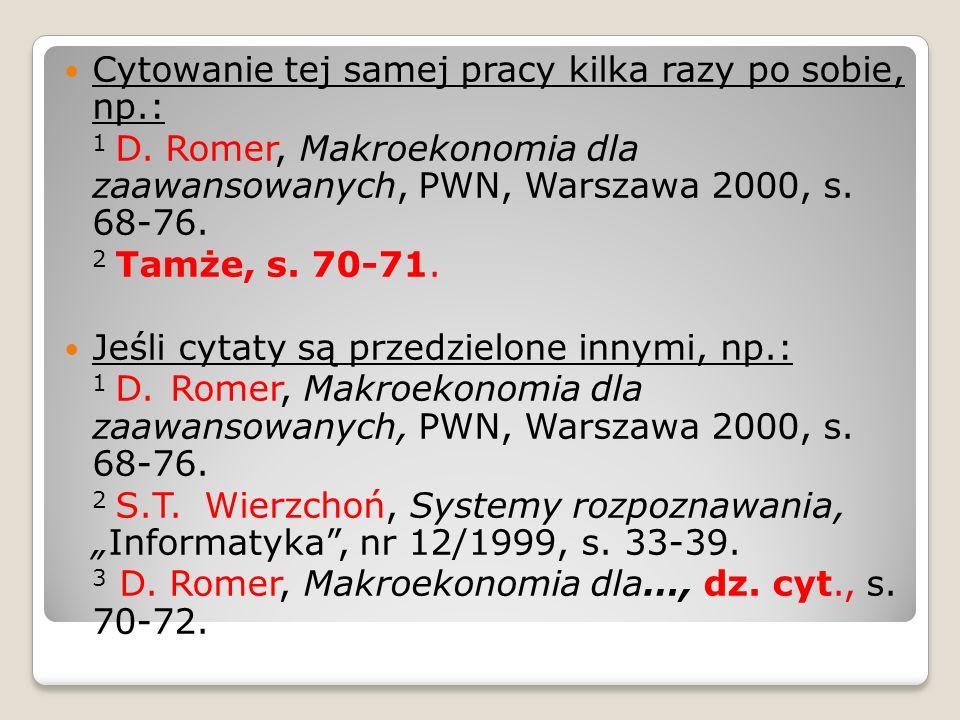 Cytowanie tej samej pracy kilka razy po sobie, np.: 1 D. Romer, Makroekonomia dla zaawansowanych, PWN, Warszawa 2000, s. 68-76. 2 Tamże, s. 70-71. Jeś