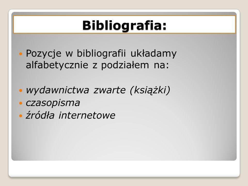 Pozycje w bibliografii układamy alfabetycznie z podziałem na: wydawnictwa zwarte (książki) czasopisma źródła internetowe Bibliografia: