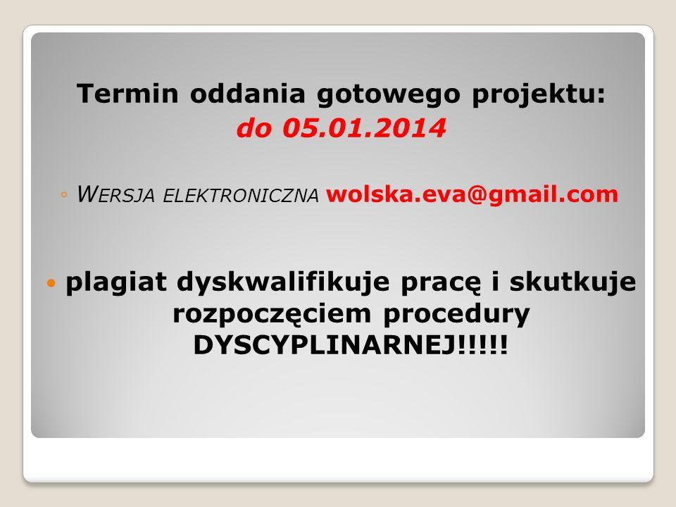 Termin oddania gotowego projektu: do 05.01.2014 W ERSJA ELEKTRONICZNA wolska.eva@gmail.com plagiat dyskwalifikuje pracę i skutkuje rozpoczęciem proced