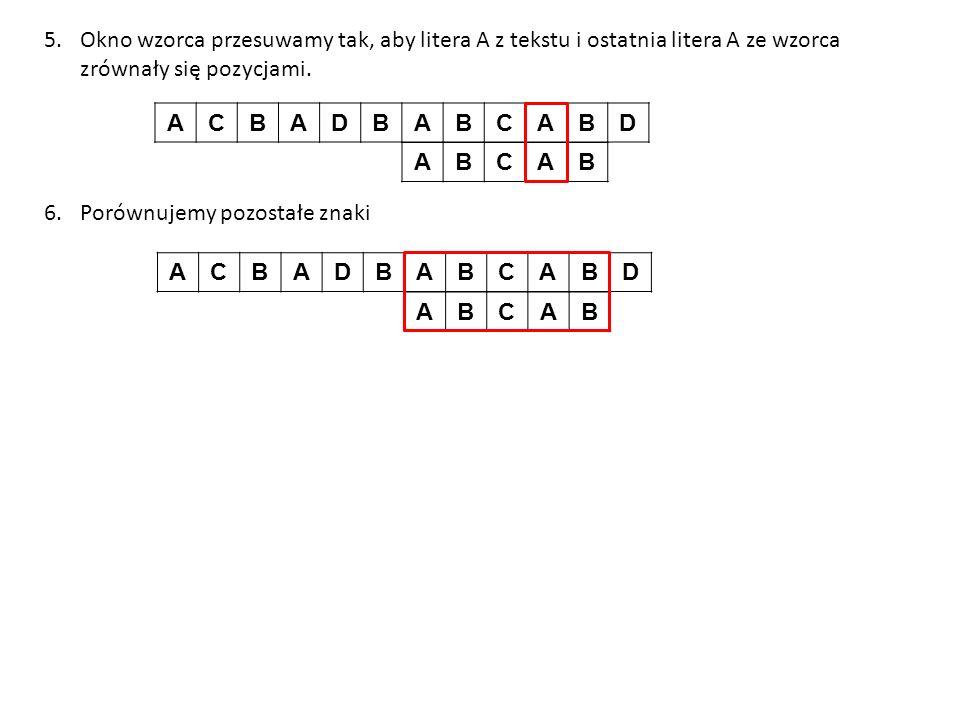 5.Okno wzorca przesuwamy tak, aby litera A z tekstu i ostatnia litera A ze wzorca zrównały się pozycjami. 6.Porównujemy pozostałe znaki ACBADBABCABD A