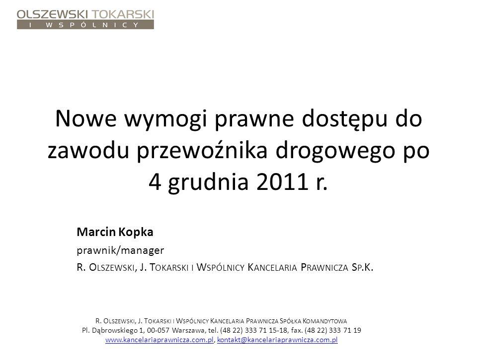 Nowe wymogi prawne dostępu do zawodu przewoźnika drogowego po 4 grudnia 2011 r. Marcin Kopka prawnik/manager R. O LSZEWSKI, J. T OKARSKI I W SPÓLNICY