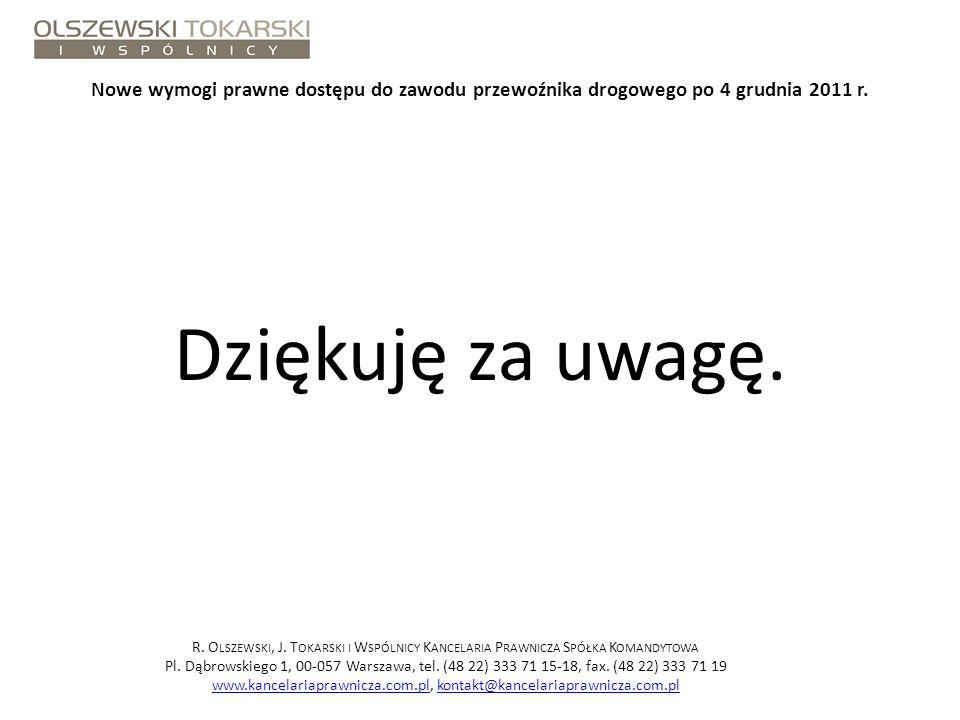 Nowe wymogi prawne dostępu do zawodu przewoźnika drogowego po 4 grudnia 2011 r. Dziękuję za uwagę. R. O LSZEWSKI, J. T OKARSKI I W SPÓLNICY K ANCELARI