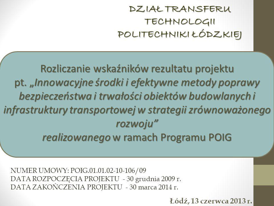 DZIAŁ TRANSFERU TECHNOLOGII POLITECHNIKI ŁÓDZKIEJ Łódź, 13 czerwca 2013 r. Rozliczanie wskaźników rezultatu projektu pt. Innowacyjne środki i efektywn