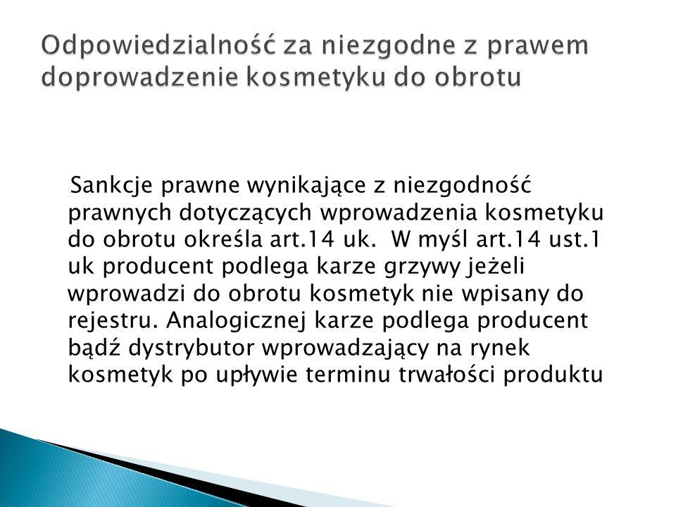 Sankcje prawne wynikające z niezgodność prawnych dotyczących wprowadzenia kosmetyku do obrotu określa art.14 uk. W myśl art.14 ust.1 uk producent podl