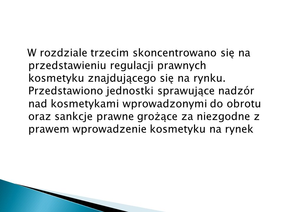 W rozdziale trzecim skoncentrowano się na przedstawieniu regulacji prawnych kosmetyku znajdującego się na rynku. Przedstawiono jednostki sprawujące na