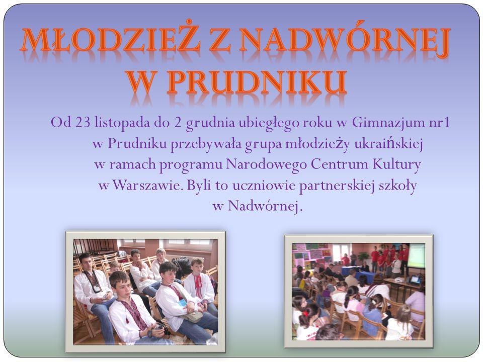 Od 23 listopada do 2 grudnia ubiegłego roku w Gimnazjum nr1 w Prudniku przebywała grupa młodzie ż y ukrai ń skiej w ramach programu Narodowego Centrum Kultury w Warszawie.