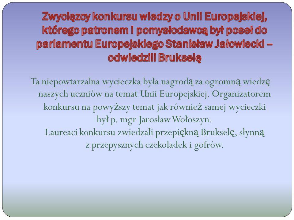 Ta niepowtarzalna wycieczka była nagrod ą za ogromn ą wiedz ę naszych uczniów na temat Unii Europejskiej.