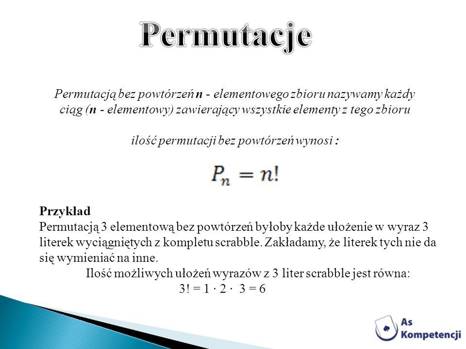 Permutacją bez powtórzeń n - elementowego zbioru nazywamy każdy ciąg (n - elementowy) zawierający wszystkie elementy z tego zbioru ilość permutacji be
