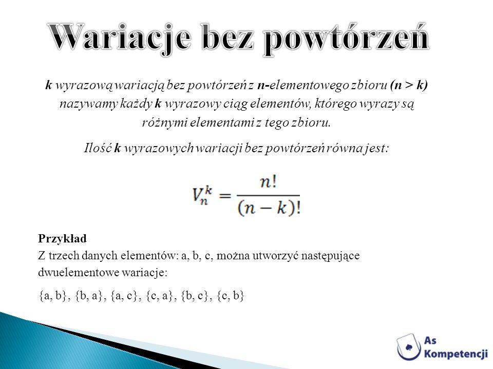 k wyrazową wariacją bez powtórzeń z n-elementowego zbioru (n > k) nazywamy każdy k wyrazowy ciąg elementów, którego wyrazy są różnymi elementami z teg