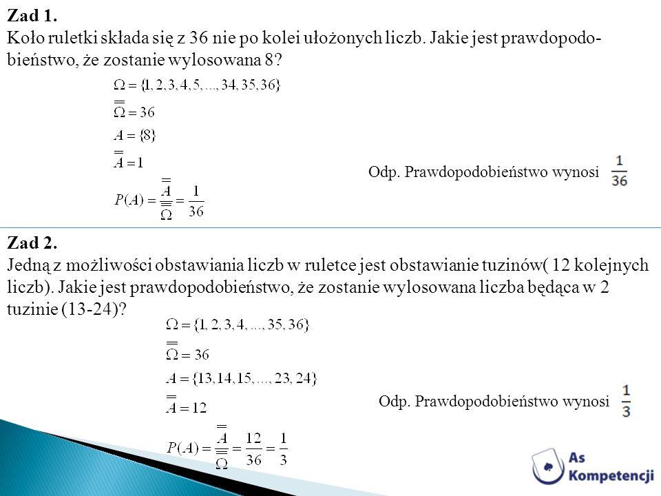 Zad 1. Koło ruletki składa się z 36 nie po kolei ułożonych liczb. Jakie jest prawdopodo- bieństwo, że zostanie wylosowana 8? Odp. Prawdopodobieństwo w