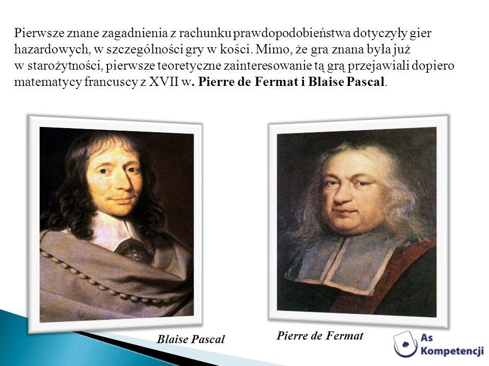 Pierre de Fermat Blaise Pascal Pierwsze znane zagadnienia z rachunku prawdopodobieństwa dotyczyły gier hazardowych, w szczególności gry w kości. Mimo,
