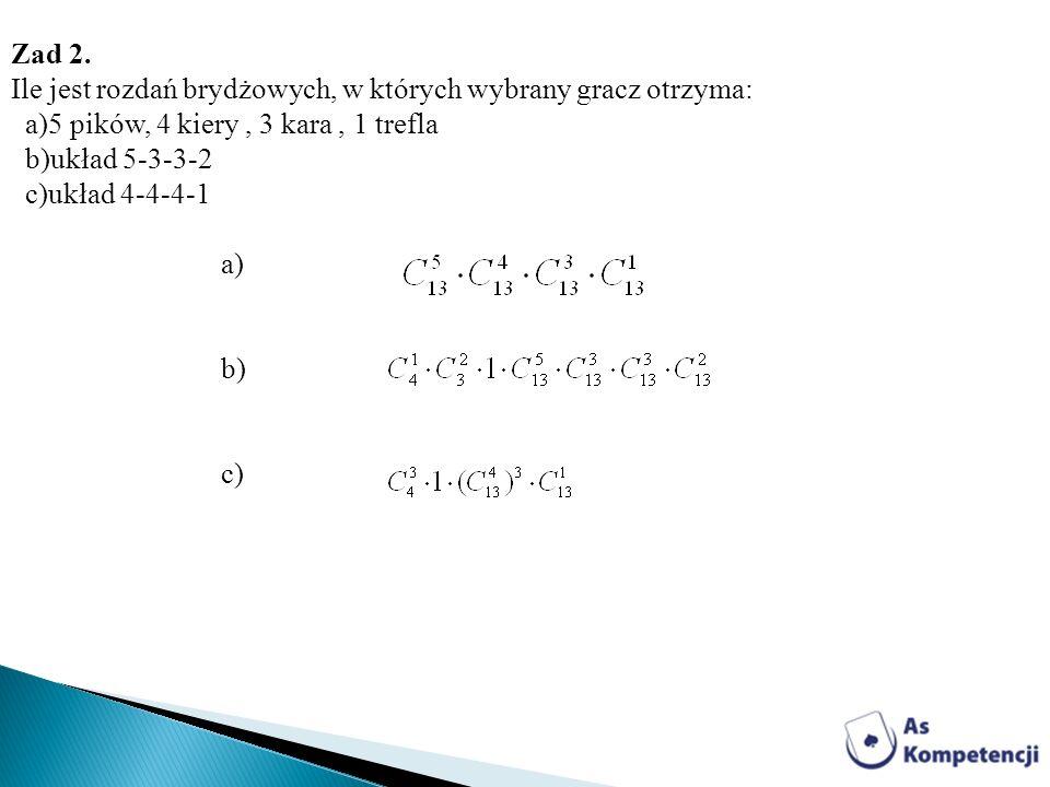 Zad 2. Ile jest rozdań brydżowych, w których wybrany gracz otrzyma: a)5 pików, 4 kiery, 3 kara, 1 trefla b)układ 5-3-3-2 c)układ 4-4-4-1 a) b) c)