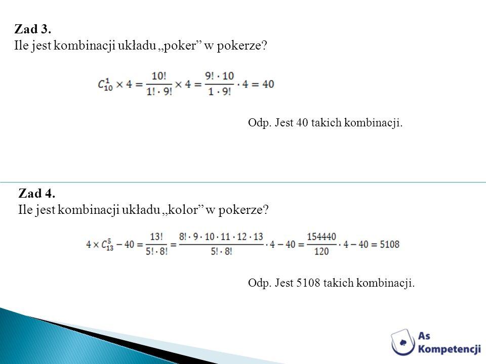 Zad 3. Ile jest kombinacji układu poker w pokerze? Odp. Jest 40 takich kombinacji. Zad 4. Ile jest kombinacji układu kolor w pokerze? Odp. Jest 5108 t