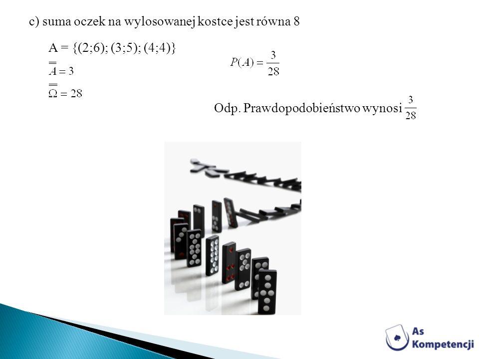 c) suma oczek na wylosowanej kostce jest równa 8 A = {(2;6); (3;5); (4;4)} Odp. Prawdopodobieństwo wynosi