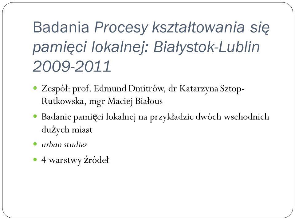 Badania Procesy kształtowania się pamięci lokalnej: Białystok-Lublin 2009-2011 Zespół: prof. Edmund Dmitrów, dr Katarzyna Sztop- Rutkowska, mgr Maciej
