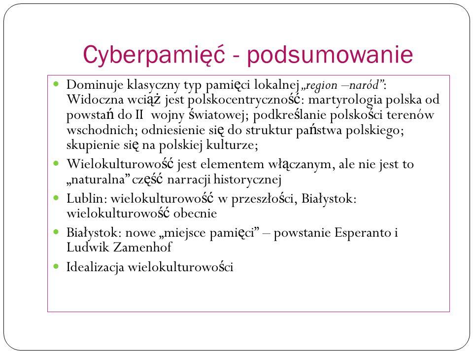 Cyberpamięć - podsumowanie Dominuje klasyczny typ pami ę ci lokalnej region –naród: Widoczna wci ąż jest polskocentryczno ść : martyrologia polska od