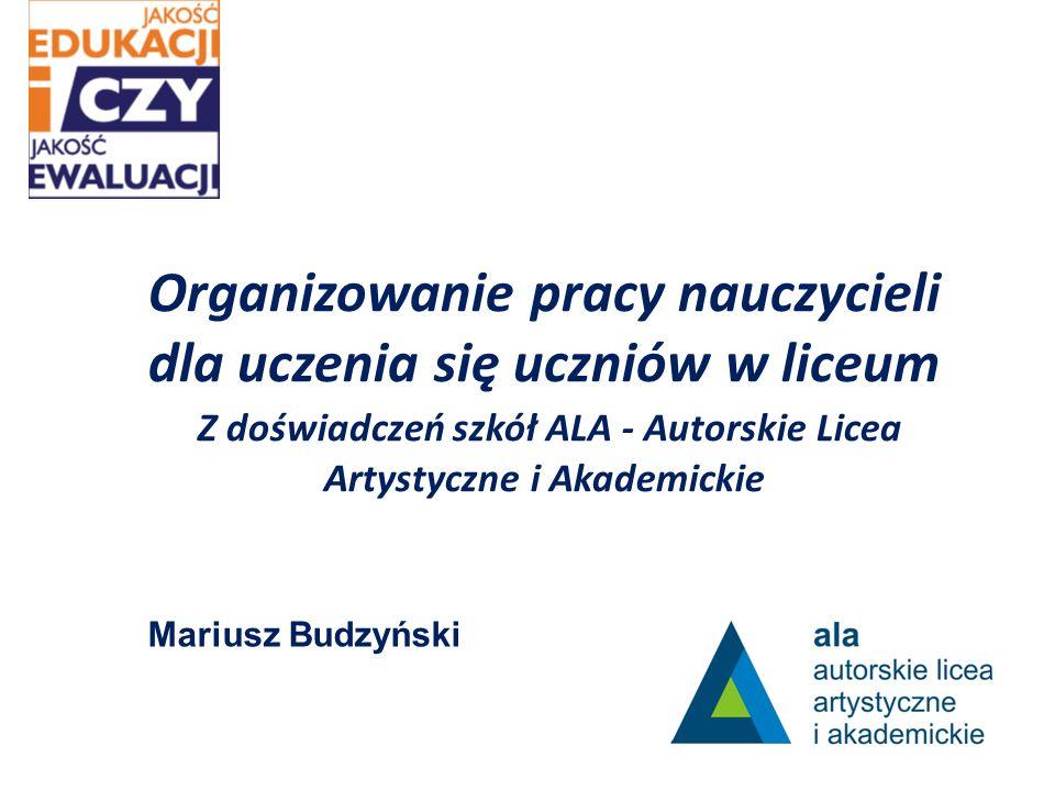 Organizowanie pracy nauczycieli dla uczenia się uczniów w liceum Z doświadczeń szkół ALA - Autorskie Licea Artystyczne i Akademickie Mariusz Budzyński