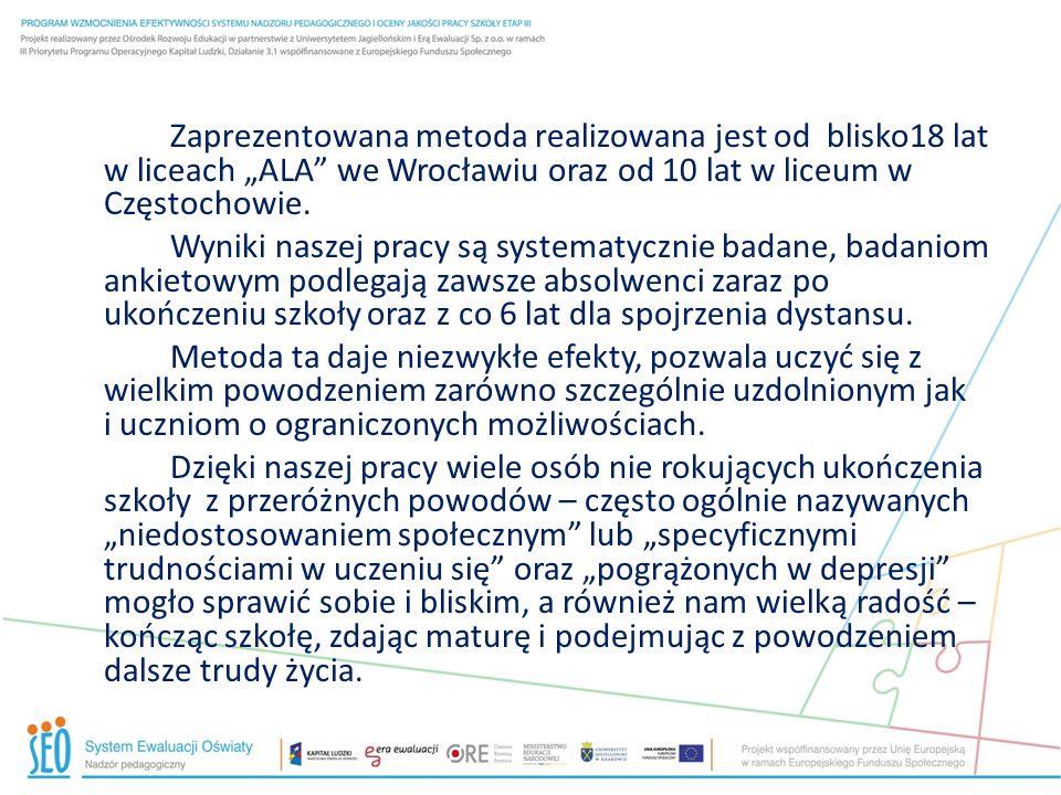 Zaprezentowana metoda realizowana jest od blisko18 lat w liceach ALA we Wrocławiu oraz od 10 lat w liceum w Częstochowie. Wyniki naszej pracy są syste