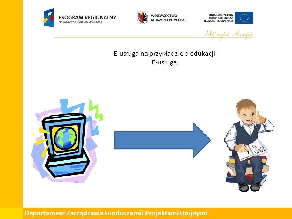 Departament Zarządzania Funduszami i Projektami Unijnymi E-usługa na przykładzie e-edukacji E-usługa
