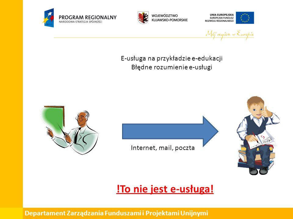Departament Zarządzania Funduszami i Projektami Unijnymi E-usługa na przykładzie e-edukacji Błędne rozumienie e-usługi Internet, mail, poczta !To nie jest e-usługa!