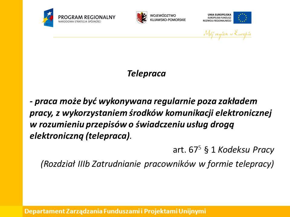 Departament Zarządzania Funduszami i Projektami Unijnymi Telepraca - praca może być wykonywana regularnie poza zakładem pracy, z wykorzystaniem środków komunikacji elektronicznej w rozumieniu przepisów o świadczeniu usług drogą elektroniczną (telepraca).
