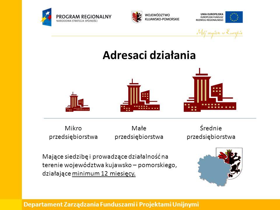 Departament Zarządzania Funduszami i Projektami Unijnymi Adresaci działania Mikro przedsiębiorstwa Małe przedsiębiorstwa Średnie przedsiębiorstwa Mające siedzibę i prowadzące działalność na terenie województwa kujawsko – pomorskiego, działające minimum 12 miesięcy.