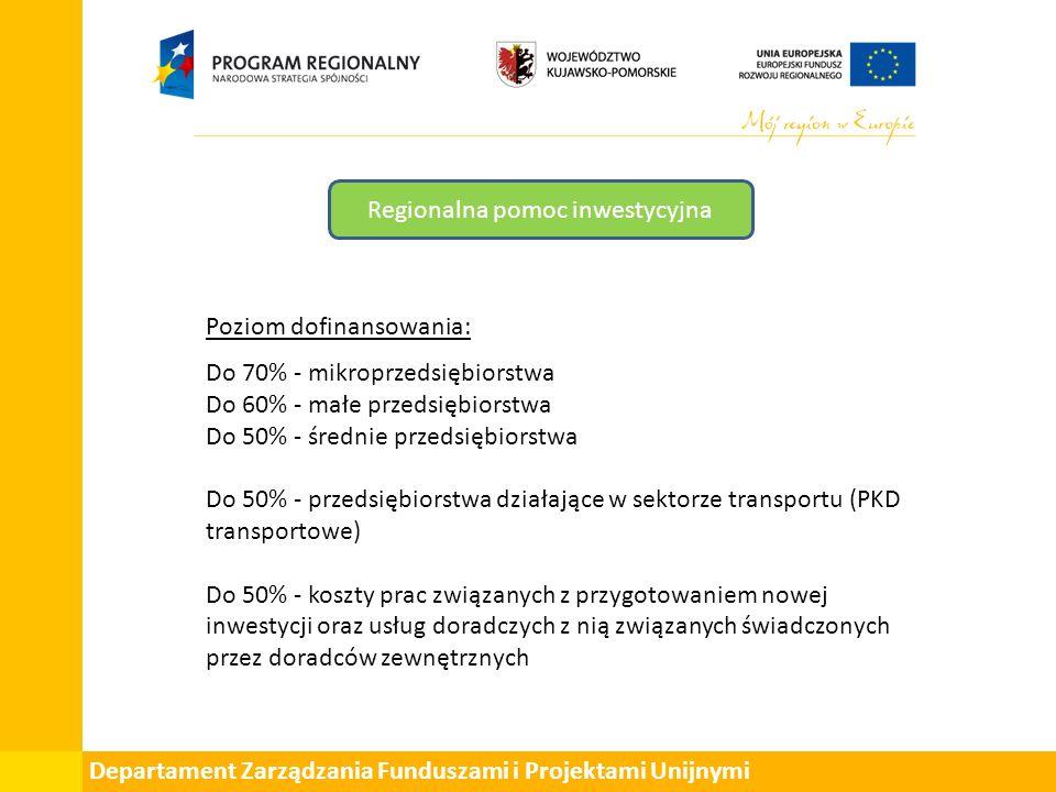 Departament Zarządzania Funduszami i Projektami Unijnymi Regionalna pomoc inwestycyjna Poziom dofinansowania: Do 70% - mikroprzedsiębiorstwa Do 60% - małe przedsiębiorstwa Do 50% - średnie przedsiębiorstwa Do 50% - przedsiębiorstwa działające w sektorze transportu (PKD transportowe) Do 50% - koszty prac związanych z przygotowaniem nowej inwestycji oraz usług doradczych z nią związanych świadczonych przez doradców zewnętrznych