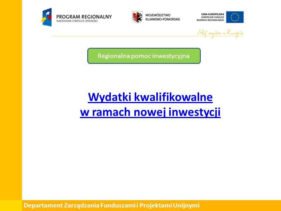 Departament Zarządzania Funduszami i Projektami Unijnymi Regionalna pomoc inwestycyjna Wydatki kwalifikowalne w ramach nowej inwestycji