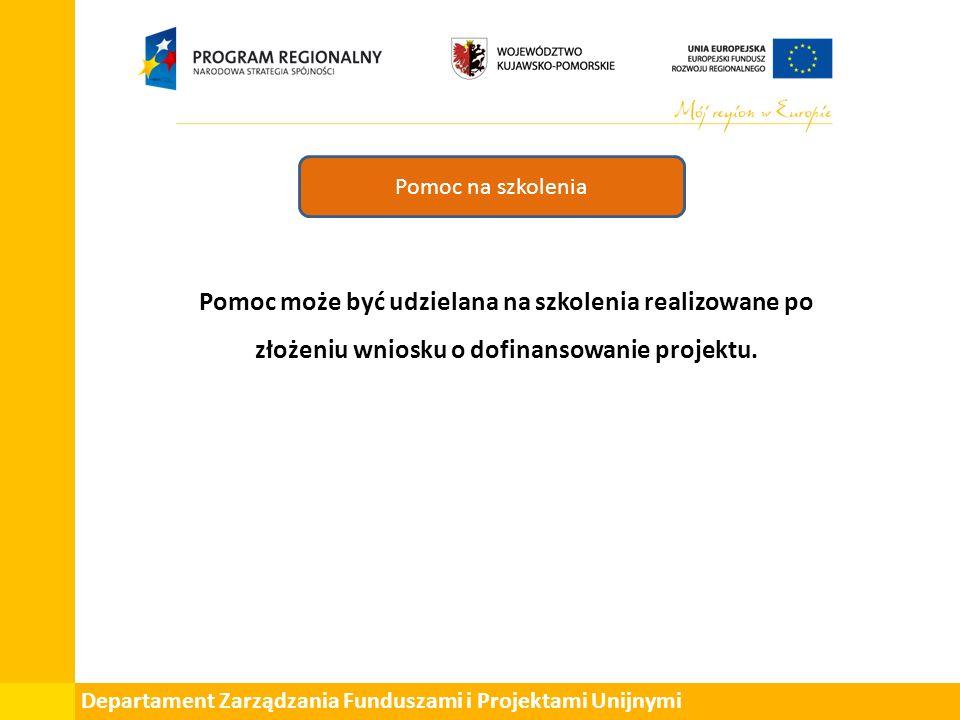 Departament Zarządzania Funduszami i Projektami Unijnymi Pomoc na szkolenia Pomoc może być udzielana na szkolenia realizowane po złożeniu wniosku o dofinansowanie projektu.