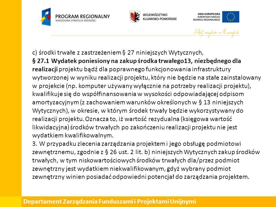 Departament Zarządzania Funduszami i Projektami Unijnymi c) środki trwałe z zastrzeżeniem § 27 niniejszych Wytycznych, § 27.1 Wydatek poniesiony na zakup środka trwałego13, niezbędnego dla realizacji projektu bądź dla poprawnego funkcjonowania infrastruktury wytworzonej w wyniku realizacji projektu, który nie będzie na stałe zainstalowany w projekcie (np.