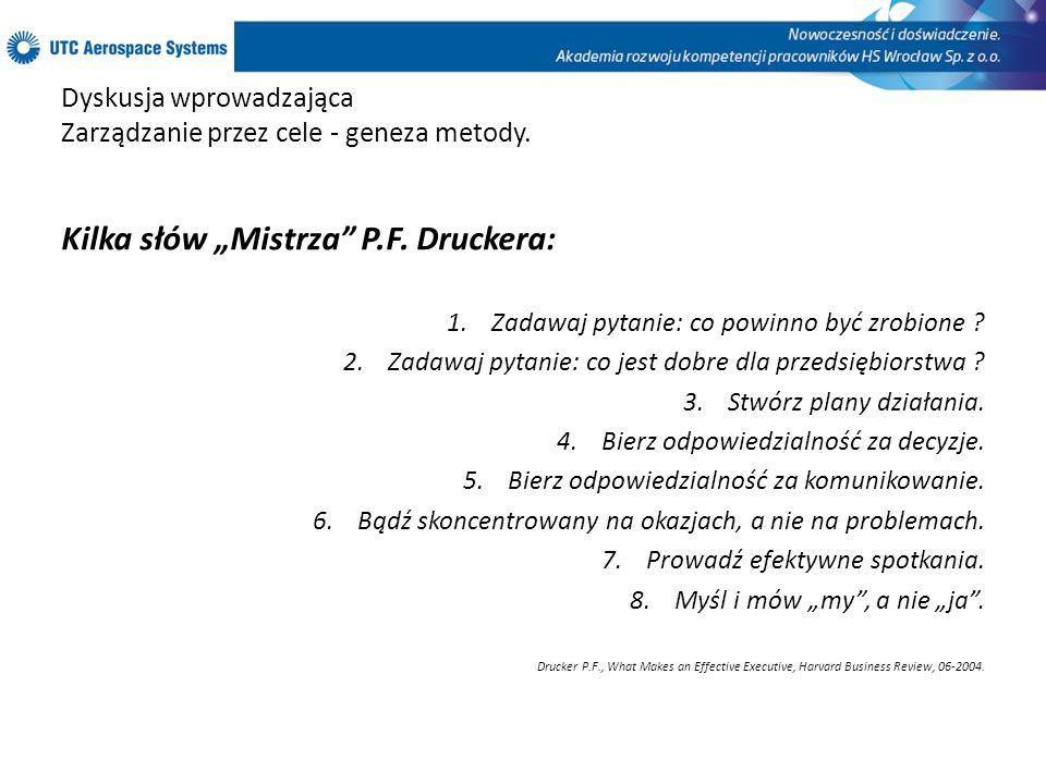 Dyskusja wprowadzająca Zarządzanie przez cele - geneza metody. Kilka słów Mistrza P.F. Druckera: 1.Zadawaj pytanie: co powinno być zrobione ? 2.Zadawa