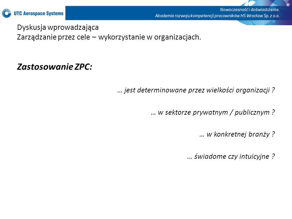 Dyskusja wprowadzająca Zarządzanie przez cele – wykorzystanie w organizacjach. Zastosowanie ZPC: … jest determinowane przez wielkości organizacji ? …