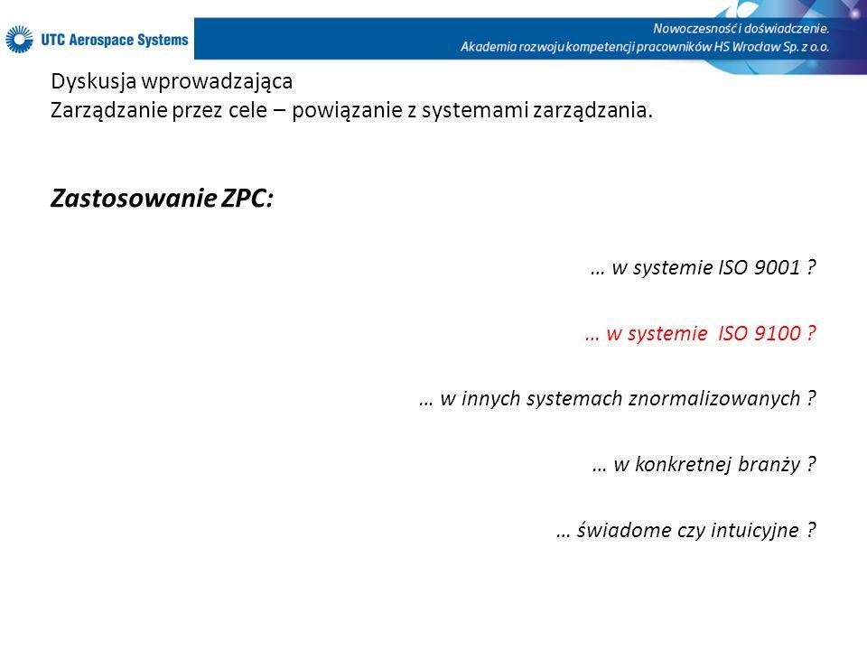 Dyskusja wprowadzająca Zarządzanie przez cele – powiązanie z systemami zarządzania. Zastosowanie ZPC: … w systemie ISO 9001 ? … w systemie ISO 9100 ?