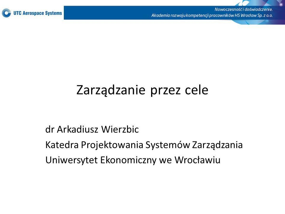Zarządzanie przez cele dr Arkadiusz Wierzbic Katedra Projektowania Systemów Zarządzania Uniwersytet Ekonomiczny we Wrocławiu
