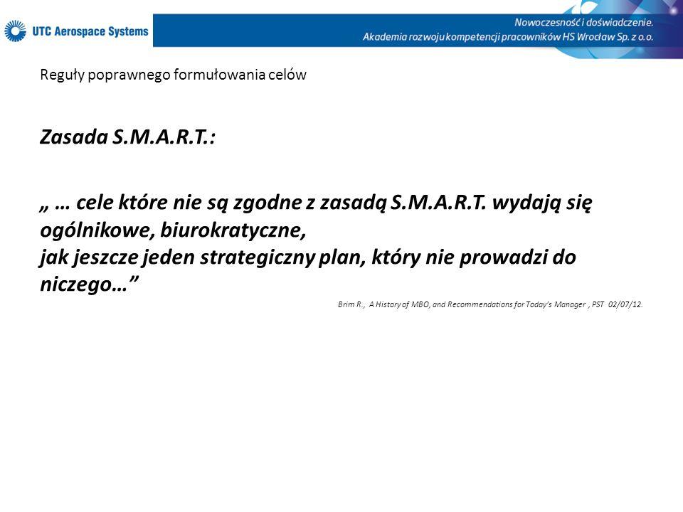 Reguły poprawnego formułowania celów Zasada S.M.A.R.T.: … cele które nie są zgodne z zasadą S.M.A.R.T. wydają się ogólnikowe, biurokratyczne, jak jesz