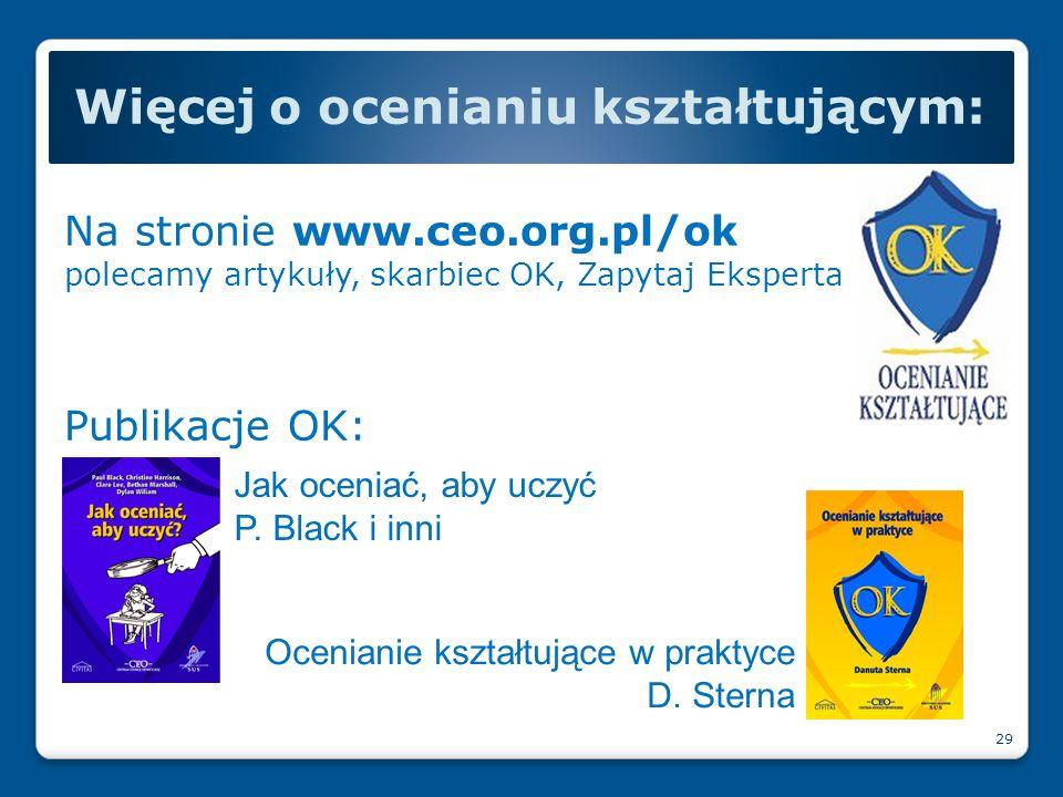 Na stronie www.ceo.org.pl/ok polecamy artykuły, skarbiec OK, Zapytaj Eksperta Publikacje OK: Więcej o ocenianiu kształtującym: 29 Jak oceniać, aby ucz