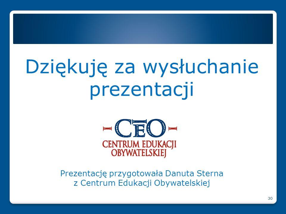 Dziękuję za wysłuchanie prezentacji Prezentację przygotowała Danuta Sterna z Centrum Edukacji Obywatelskiej 30