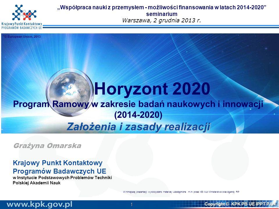 1 Copyright © KPK PB UE IPPT PAN Horyzont 2020 Program Ramowy w zakresie badań naukowych i innowacji (2014-2020) Założenia i zasady realizacji Grażyna