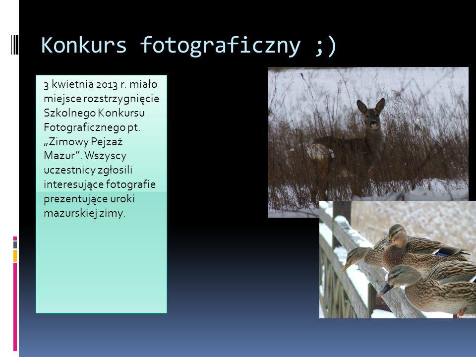 Konkurs fotograficzny ;) 3 kwietnia 2013 r. miało miejsce rozstrzygnięcie Szkolnego Konkursu Fotograficznego pt. Zimowy Pejzaż Mazur. Wszyscy uczestni